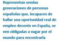 Cuadro de texto: Representan sendas generaciones de personas españolas que, incapaces de hallar una oportunidad real de empleo decente en España, se ven obligadas a vagar por el mundo para encontrarla