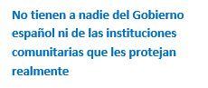 Cuadro de texto: No tienen a nadie del Gobierno español ni de las instituciones comunitarias que les protejan realmente