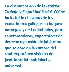 Cuadro de texto: En el número 436 de la Revista Trabajo y Seguridad Social. CEF se ha incluido el asunto de los exmarineros gallegos en buques noruegos y de las limitadas, pero esperanzadoras, expectativas de derecho a pensión de jubilación que se abre en la cumbre del contemporáneo sistema de justicia social multinivel o universal