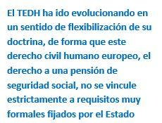Cuadro de texto: El TEDH ha ido evolucionando en un sentido de flexibilización de su doctrina, de forma que este derecho civil humano europeo, el derecho a una pensión de seguridad social, no se vincule estrictamente a requisitos muy formales fijados por el Estado