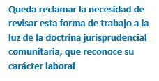 Cuadro de texto: Queda reclamar la necesidad de revisar esta forma de trabajo a la luz de la doctrina jurisprudencial comunitaria, que reconoce su carácter laboral