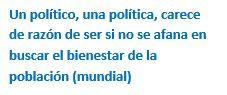 Cuadro de texto: Un político, una política, carece de razón de ser si no se afana en buscar el bienestar de la población (mundial)